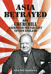 Asia Betrayed: How Churchill Sacrificed the Far East to Save England / Author: John Bell Smithback / Publisher: Earnshaw Books : Year of publication: 2018