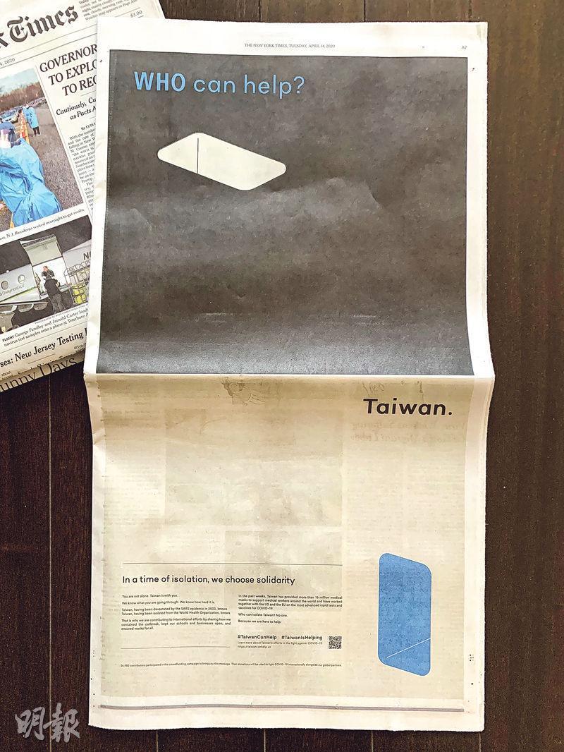 台灣與世界衛生組織近日持續隔空「駡戰」,台灣民眾募資在《紐時》刊登的全版廣告(圖),暗指世衛在防疫工作有缺口,而台灣正積極建立一個通道,對外提供最大幫助。世衛強調一直與台保持技術交流,不認可在《紐時》廣告上的指控。(中央社)